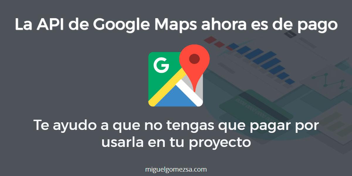 La API de Google Maps ahora es de pago - Aunque no pagarás aún si...